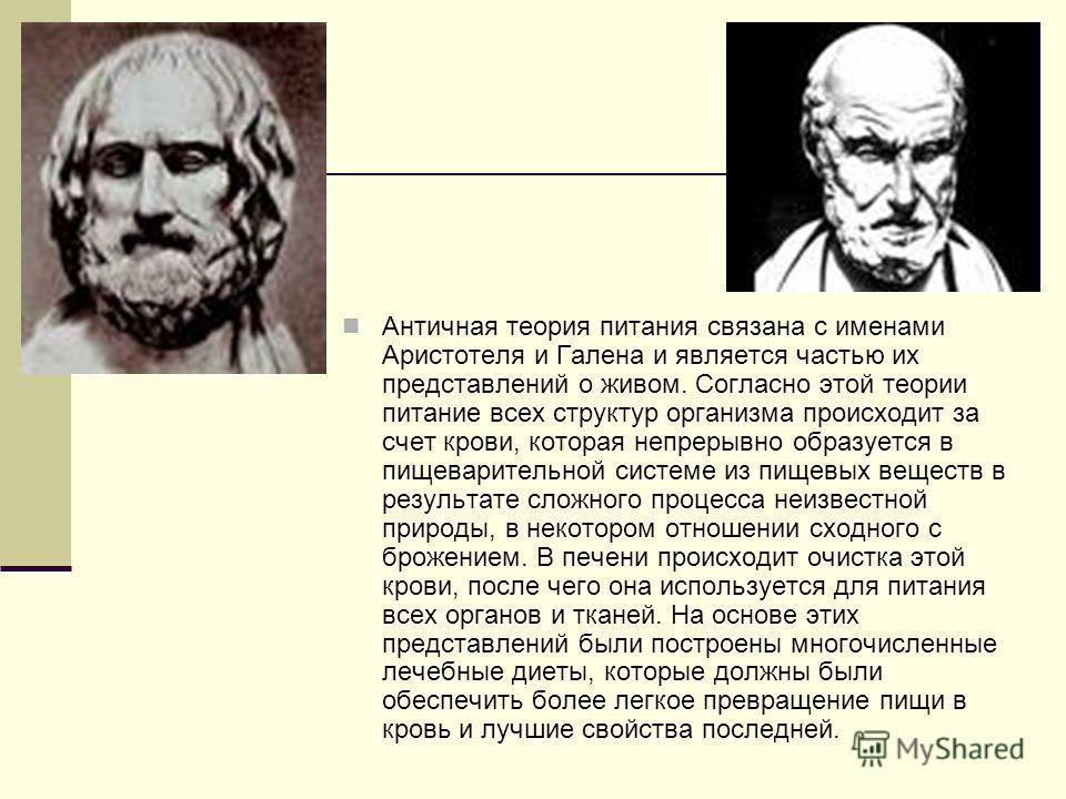 Античная теория питания связана с именами Аристотеля и Галена и является частью их представлений о живом. Согласно этой теории питание всех структур организма происходит за счет крови, которая непрерывно образуется в пищеварительной системе из пищевы