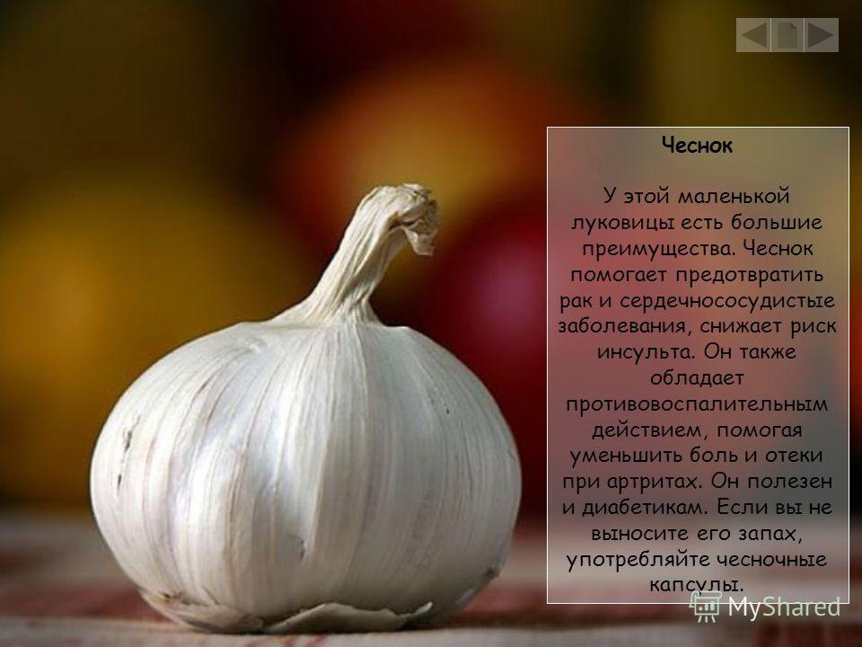 Чеснок У этой маленькой луковицы есть большие преимущества. Чеснок помогает предотвратить рак и сердечнососудистые заболевания, снижает риск инсульта. Он также обладает противовоспалительным действием, помогая уменьшить боль и отеки при артритах. Он