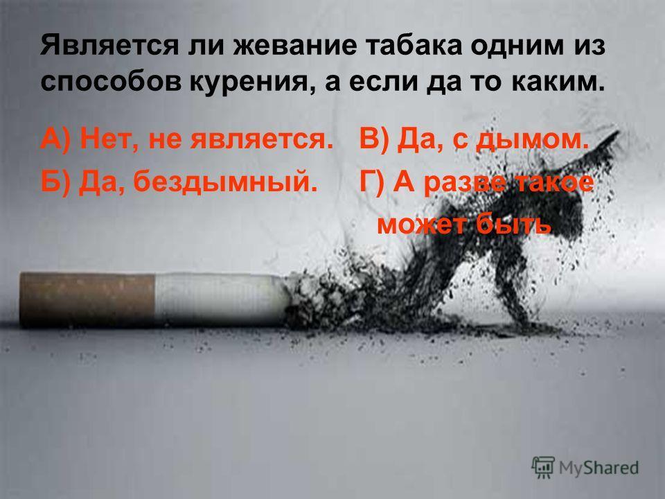 Является ли жевание табака одним из способов курения, а если да то каким. А) Нет, не является. В) Да, с дымом. Б) Да, бездымный. Г) А разве такое может быть