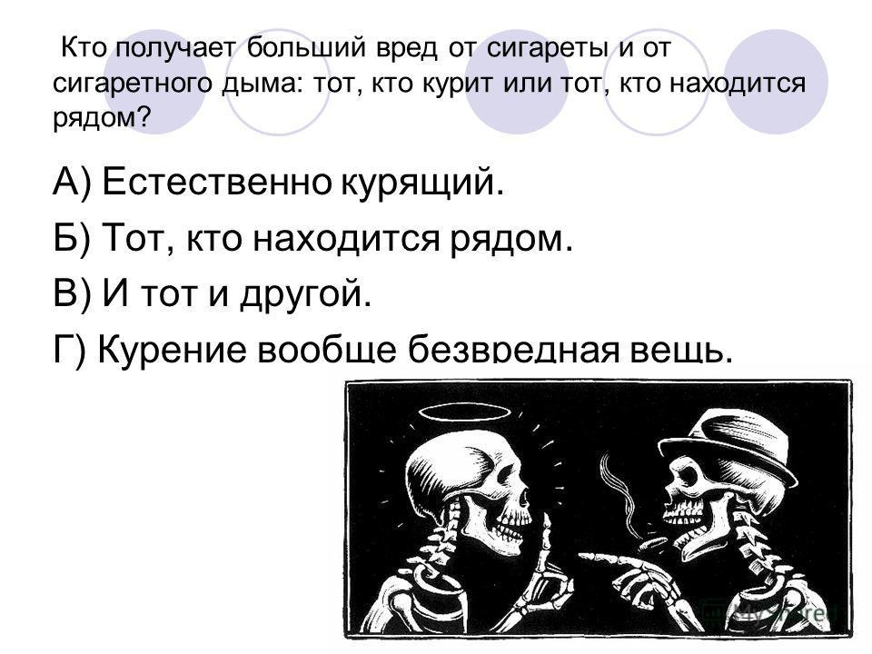 Кто получает больший вред от сигареты и от сигаретного дыма: тот, кто курит или тот, кто находится рядом? А) Естественно курящий. Б) Тот, кто находится рядом. В) И тот и другой. Г) Курение вообще безвредная вещь.