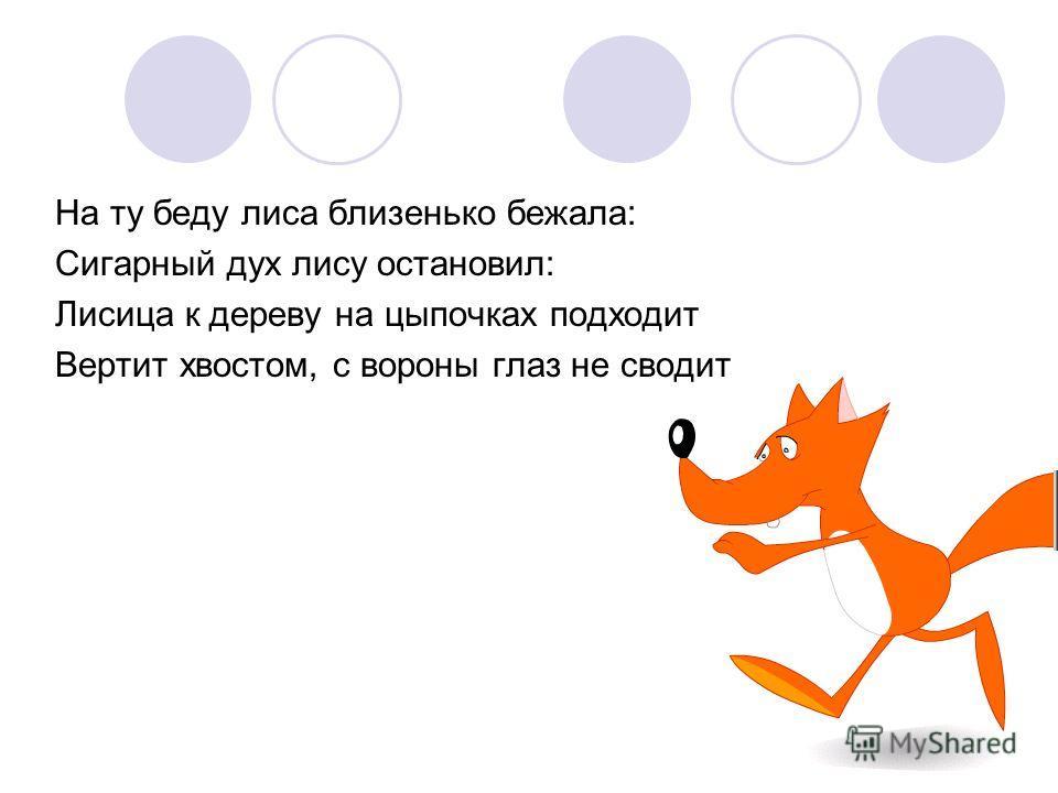На ту беду лиса близенько бежала: Сигарный дух лису остановил: Лисица к дереву на цыпочках подходит Вертит хвостом, с вороны глаз не сводит