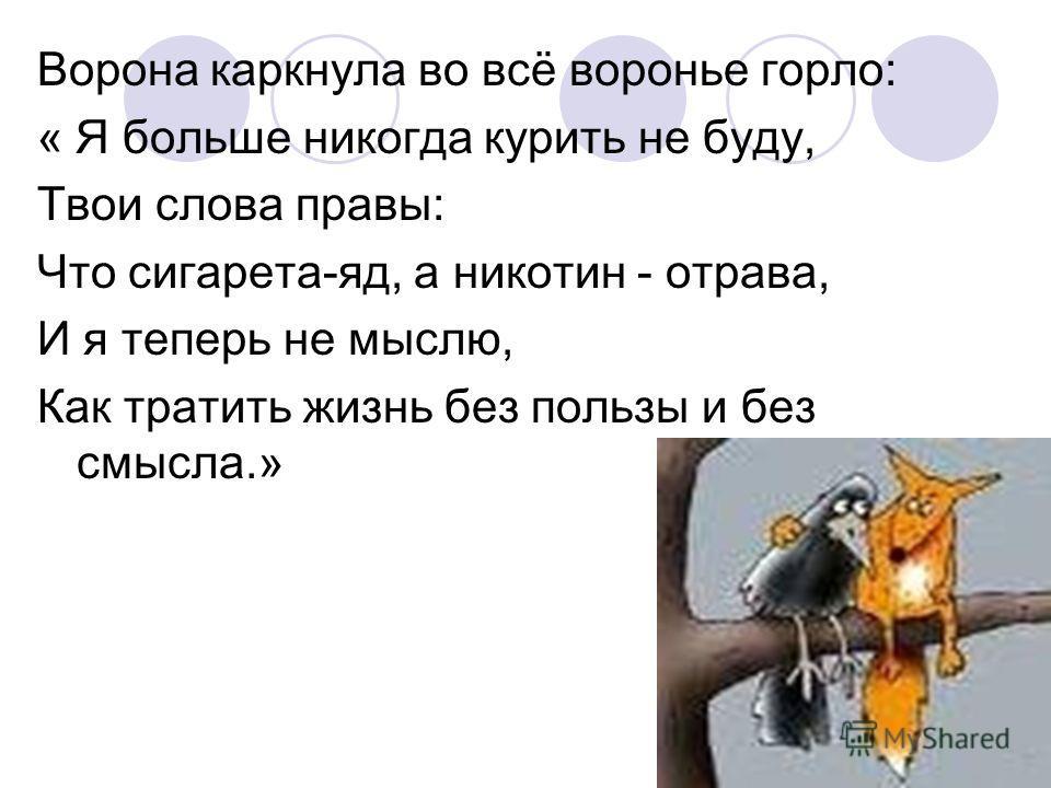 Ворона каркнула во всё воронье горло: « Я больше никогда курить не буду, Твои слова правы: Что сигарета-яд, а никотин - отрава, И я теперь не мыслю, Как тратить жизнь без пользы и без смысла.»