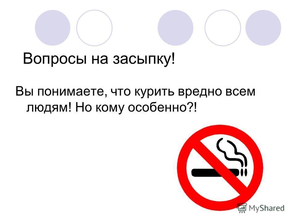 Вопросы на засыпку! Вы понимаете, что курить вредно всем людям! Но кому особенно?!