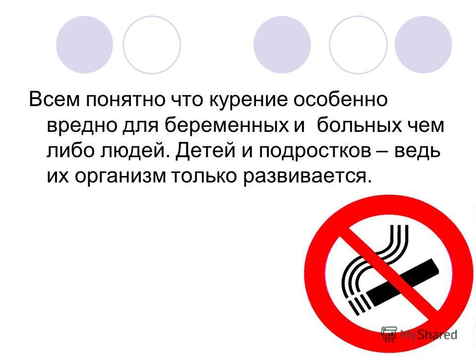 Всем понятно что курение особенно вредно для беременных и больных чем либо людей. Детей и подростков – ведь их организм только развивается.