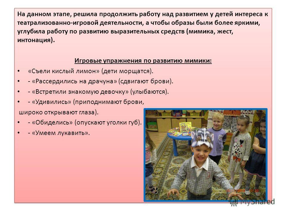 На данном этапе, решила продолжить работу над развитием у детей интереса к театрализованно-игровой деятельности, а чтобы образы были более яркими, углубила работу по развитию выразительных средств (мимика, жест, интонация). Игровые упражнения по разв