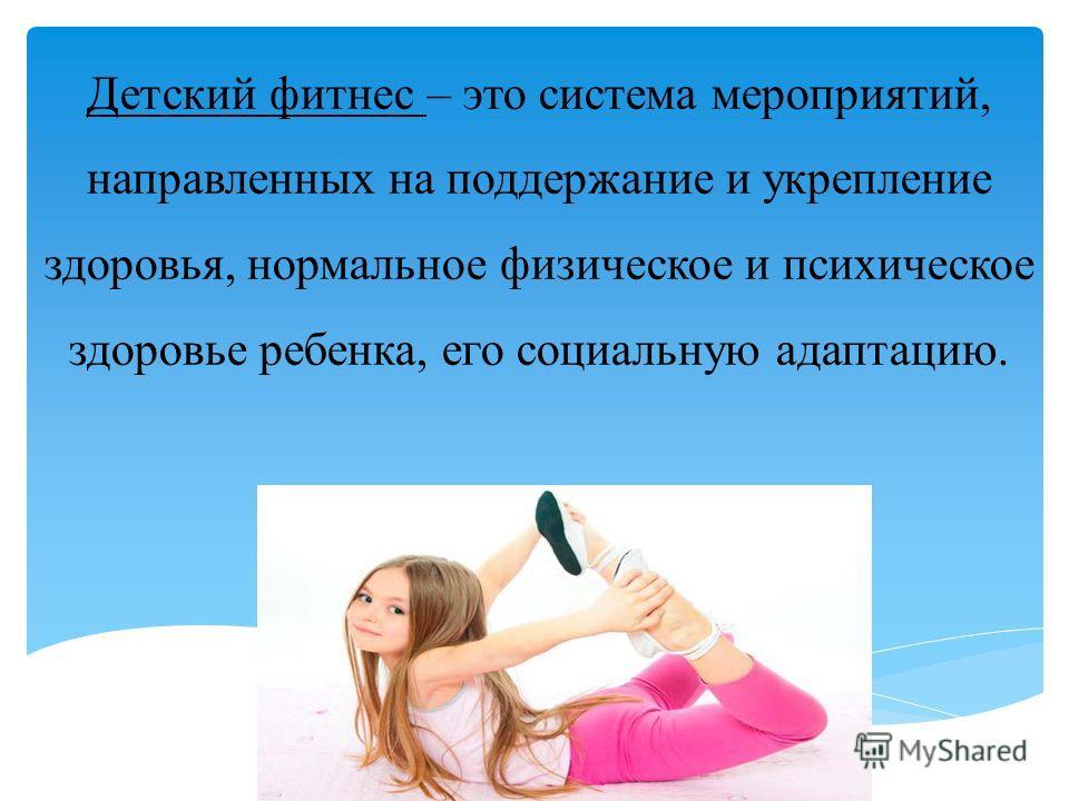 Детский фитнес – это система мероприятий, направленных на поддержание и укрепление здоровья, нормальное физическое и психическое здоровье ребенка, его социальную адаптацию.