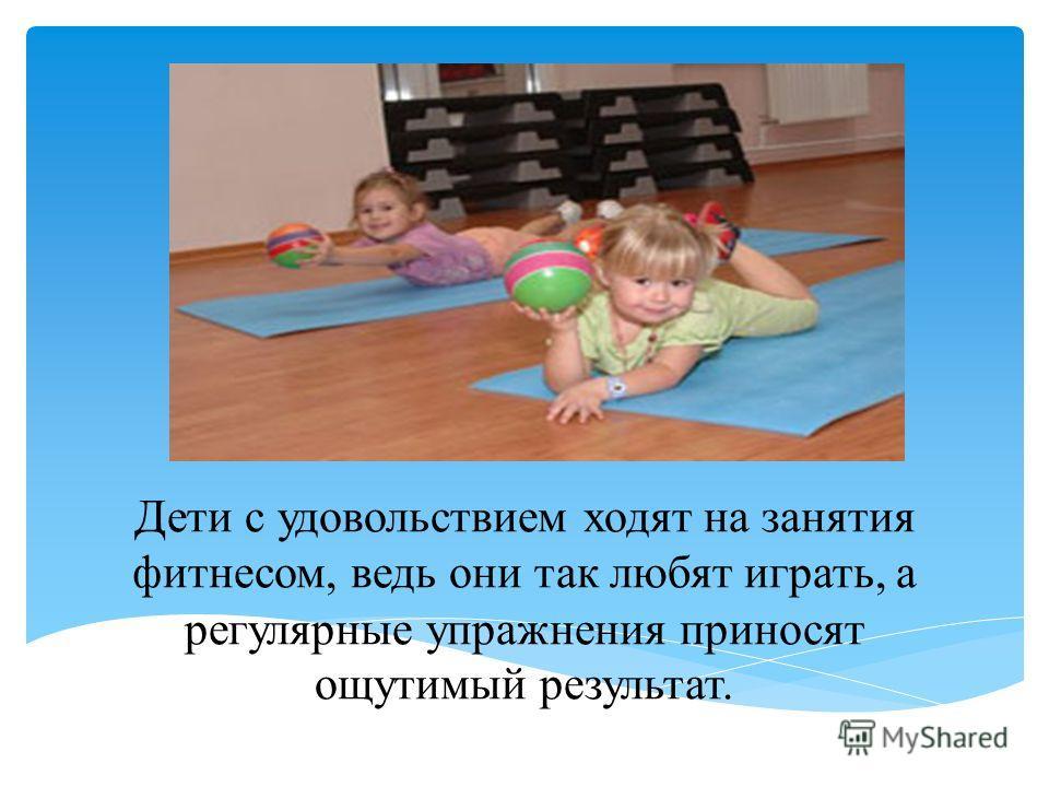 Дети с удовольствием ходят на занятия фитнесом, ведь они так любят играть, а регулярные упражнения приносят ощутимый результат.