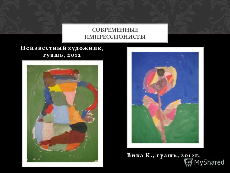 Неизвестный художник, гуашь, 2012 Вика К., гуашь, 2012 г. СОВРЕМЕННЫЕ ИМПРЕССИОНИСТЫ