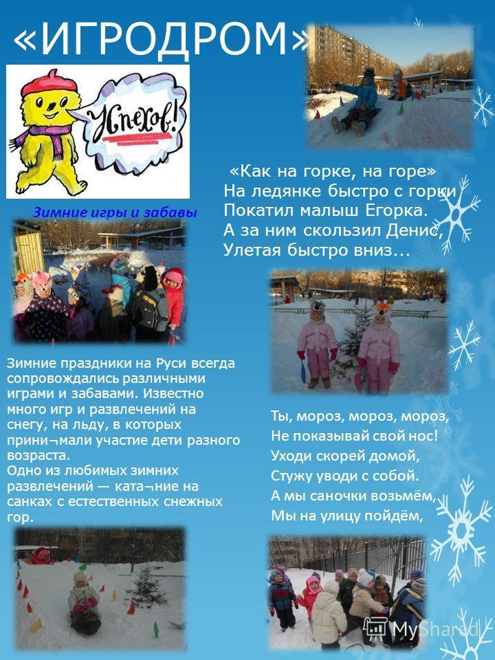 «ИГРОДРОМ» Зимние игры и забавы Зимние праздники на Руси всегда сопровождались различными играми и забавами. Известно много игр и развлечений на снегу, на льду, в которых прини¬мали участие дети разного возраста. Одно из любимых зимних развлечений ка