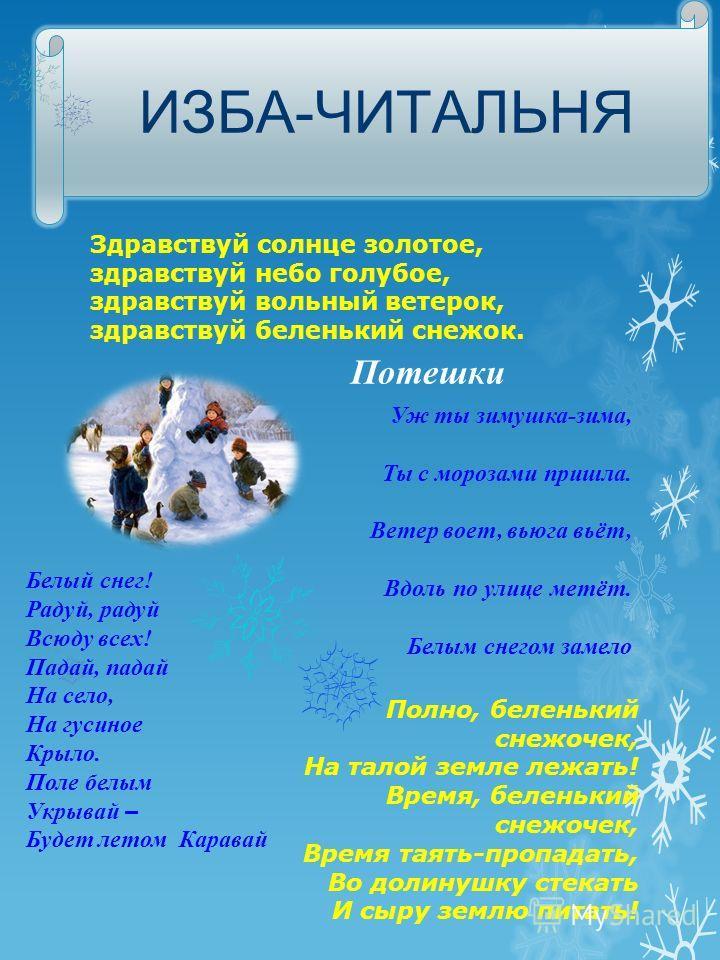 ИЗБА-ЧИТАЛЬНЯ Здравствуй солнце золотое, здравствуй небо голубое, здравствуй вольный ветерок, здравствуй беленький снежок. Потешки Уж ты зимушка-зима, Ты с морозами пришла. Ветер воет, вьюга вьёт, Вдоль по улице метёт. Белым снегом замело Белый снег!