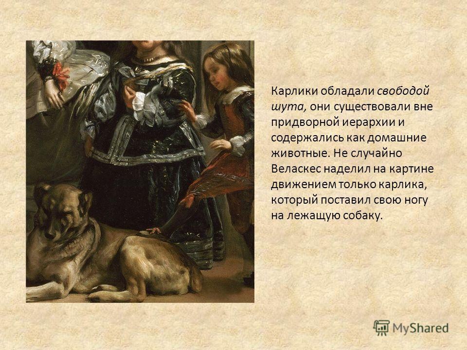Карлики обладали свободой шута, они существовали вне придворной иерархии и содержались как домашние животные. Не случайно Веласкес наделил на картине движением только карлика, который поставил свою ногу на лежащую собаку.