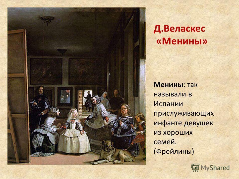 Д.Веласкес «Менины» Менины: так называли в Испании прислуживающих инфанте девушек из хороших семей. (Фрейлины)
