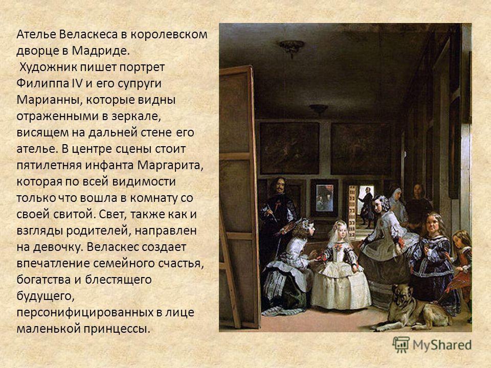Ателье Веласкеса в королевском дворце в Мадриде. Художник пишет портрет Филиппа IV и его супруги Марианны, которые видны отраженными в зеркале, висящем на дальней стене его ателье. В центре сцены стоит пятилетняя инфанта Маргарита, которая по всей ви