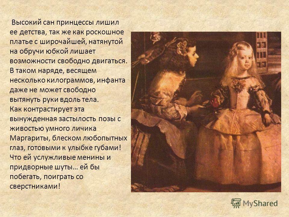 Высокий сан принцессы лишил ее детства, так же как роскошное платье с широчайшей, натянутой на обручи юбкой лишает возможности свободно двигаться. В таком наряде, весящем несколько килограммов, инфанта даже не может свободно вытянуть руки вдоль тела.