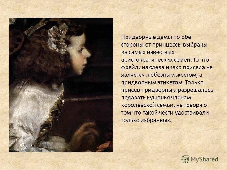 Придворные дамы по обе стороны от принцессы выбраны из самых известных аристократических семей. То что фрейлина слева низко присела не является любезным жестом, а придворным этикетом. Только присев придворным разрешалось подавать кушанья членам корол