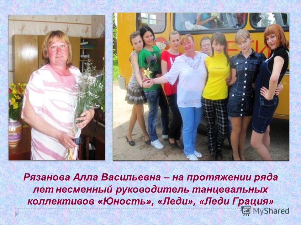 Рязанова Алла Васильевна – на протяжении ряда лет несменный руководитель танцевальных коллективов «Юность», «Леди», «Леди Грация»