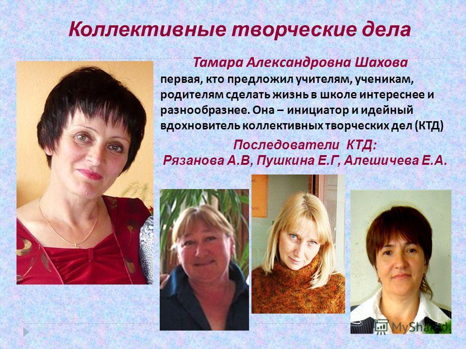 Коллективные творческие дела Тамара Александровна Шахова первая, кто предложил учителям, ученикам, родителям сделать жизнь в школе интереснее и разнообразнее. Она – инициатор и идейный вдохновитель коллективных творческих дел ( КТД ) Последователи КТ