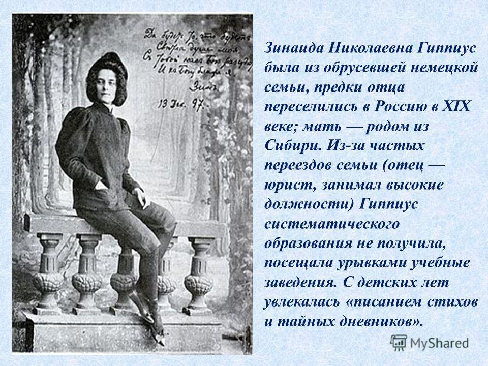 Зинаида Николаевна Гиппиус была из обрусевшей немецкой семьи, предки отца переселились в Россию в XIX веке; мать родом из Сибири. Из-за частых переездов семьи (отец юрист, занимал высокие должности) Гиппиус систематического образования не получила, п