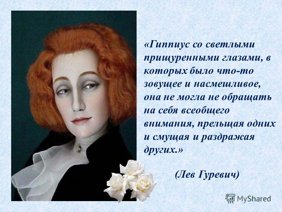 (Лев Гуревич) «Гиппиус со светлыми прищуренными глазами, в которых было что-то зовущее и насмешливое, она не могла не обращать на себя всеобщего внимания, прельщая одних и смущая и раздражая других.»