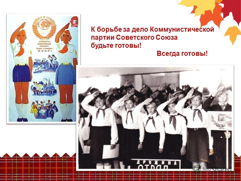 К борьбе за дело Коммунистической партии Советского Союза будьте готовы! Всегда готовы!