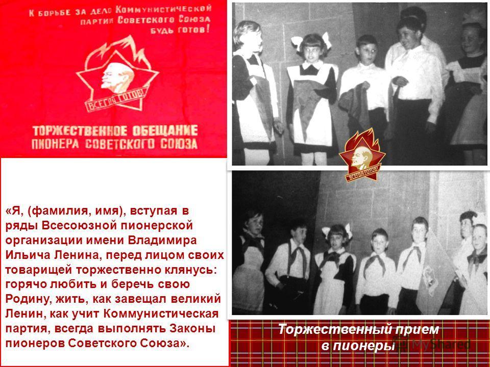 «Я, (фамилия, имя), вступая в ряды Всесоюзной пионерской организации имени Владимира Ильича Ленина, перед лицом своих товарищей торжественно клянусь: горячо любить и беречь свою Родину, жить, как завещал великий Ленин, как учит Коммунистическая парти