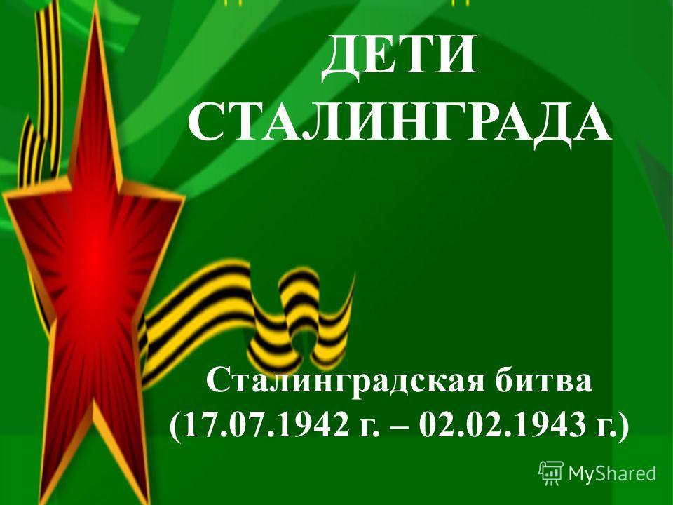 ДЕТИ СТАЛИНГРАДА Сталинградская битва (17.07.1942 г. – 02.02.1943 г.)