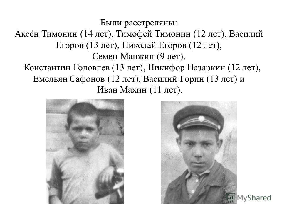 Были расстреляны: Аксён Тимонин (14 лет), Тимофей Тимонин (12 лет), Василий Егоров (13 лет), Николай Егоров (12 лет), Семен Манжин (9 лет), Константин Головлев (13 лет), Никифор Назаркин (12 лет), Емельян Сафонов (12 лет), Василий Горин (13 лет) и Ив