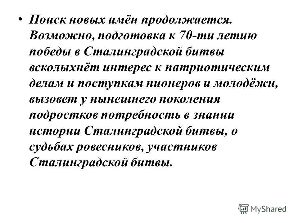 Поиск новых имён продолжается. Возможно, подготовка к 70-ти летию победы в Сталинградской битвы всколыхнёт интерес к патриотическим делам и поступкам пионеров и молодёжи, вызовет у нынешнего поколения подростков потребность в знании истории Сталингра