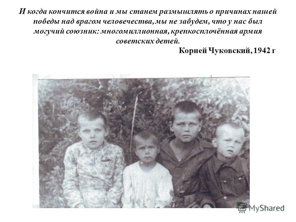 И когда кончится война и мы станем размышлять о причинах нашей победы над врагом человечества, мы не забудем, что у нас был могучий союзник: многомиллионная, крепкосплочённая армия советских детей. Корней Чуковский, 1942 г