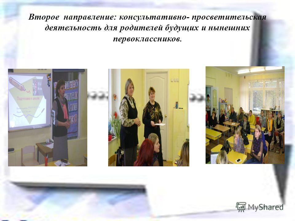 Второе направление: консультативно- просветительская деятельность для родителей будущих и нынешних первоклассников.