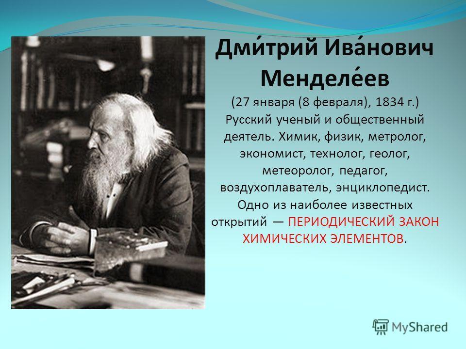 Дми́трий Ива́нович Менделе́ев (27 января (8 февраля), 1834 г.) Русский ученый и общественный деятель. Химик, физик, метролог, экономист, технолог, геолог, метеоролог, педагог, воздухоплаватель, энциклопедист. Одно из наиболее известных открытий ПЕРИО