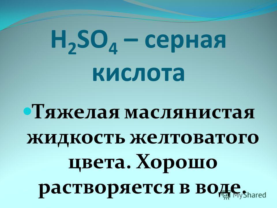 H 2 SO 4 – серная кислота Тяжелая маслянистая жидкость желтоватого цвета. Хорошо растворяется в воде.