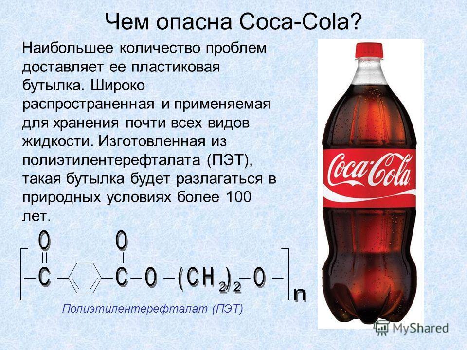 Чем опасна Coca-Cola? Наибольшее количество проблем доставляет ее пластиковая бутылка. Широко распространенная и применяемая для хранения почти всех видов жидкости. Изготовленная из полиэтилентерефталата (ПЭТ), такая бутылка будет разлагаться в приро