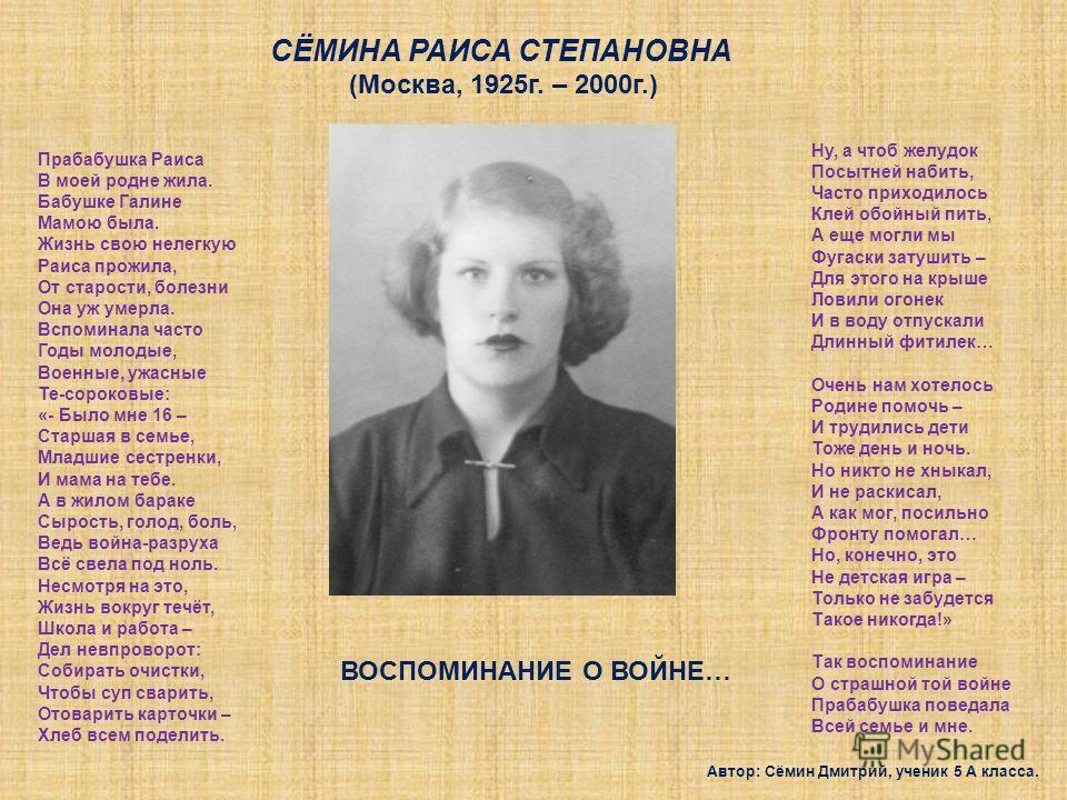 СЁМИНА РАИСА СТЕПАНОВНА (Москва, 1925г. – 2000г.) ВОСПОМИНАНИЕ О ВОЙНЕ… Прабабушка Раиса В моей родне жила. Бабушке Галине Мамою была. Жизнь свою нелегкую Раиса прожила, От старости, болезни Она уж умерла. Вспоминала часто Годы молодые, Военные, ужас