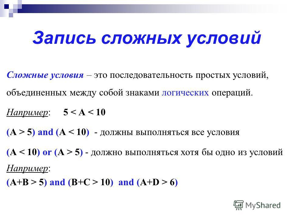 Сложные условия – это последовательность простых условий, объединенных между собой знаками логических операций. Например: 5 < A < 10 (A > 5) and (A < 10) - должны выполняться все условия (A 5) - должно выполняться хотя бы одно из условий Например: (A