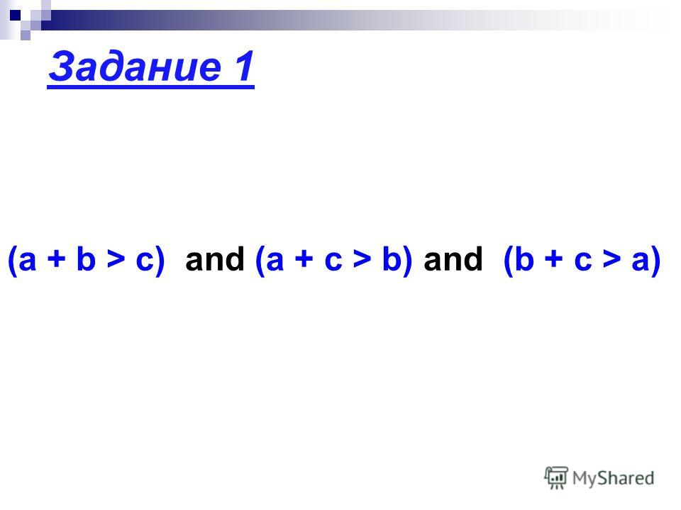 Задание 1 (a + b > c) and (a + c > b) and (b + c > a)
