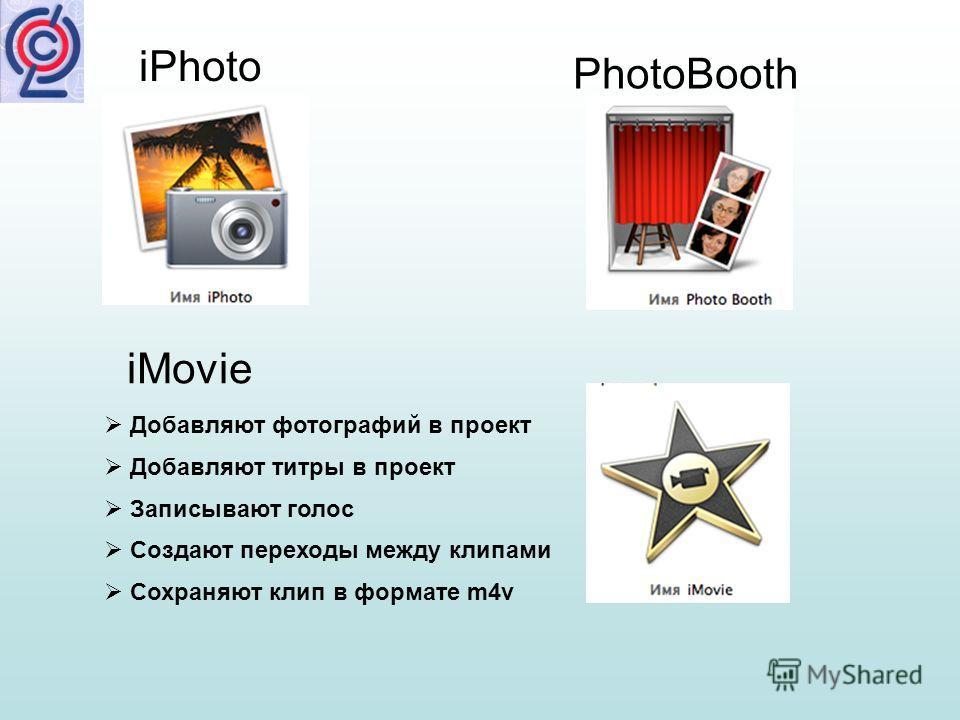 Добавляют фотографий в проект Добавляют титры в проект Записывают голос Создают переходы между клипами Сохраняют клип в формате m4v iMovie iPhoto PhotoBooth
