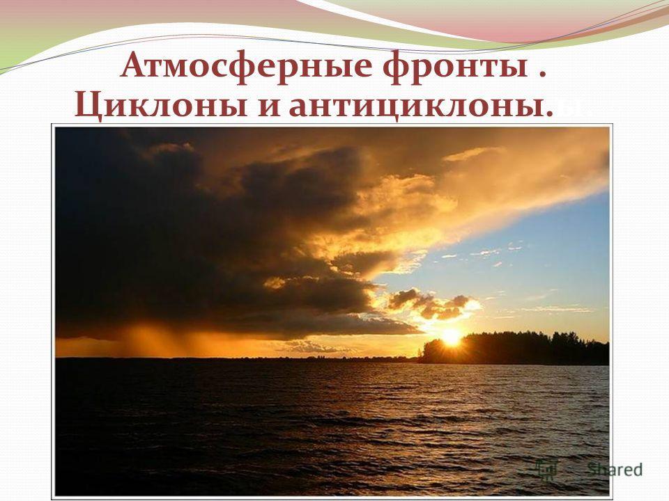 Атмосферные фронты. Циклоны и антициклоны.ы.