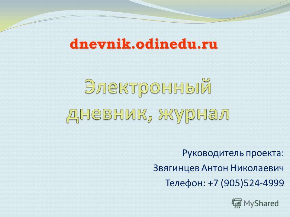 Руководитель проекта: Звягинцев Антон Николаевич Телефон: +7 (905)524-4999 dnevnik.odinedu.ru