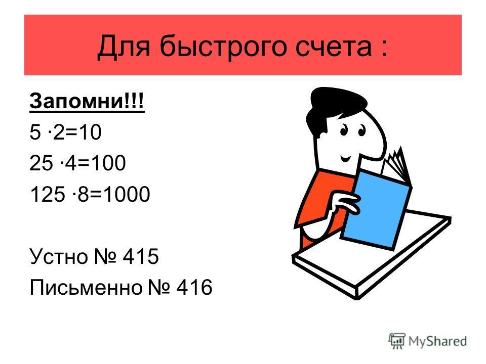 Для быстрого счета : Запомни!!! 5 ·2=10 25 ·4=100 125 ·8=1000 Устно 415 Письменно 416