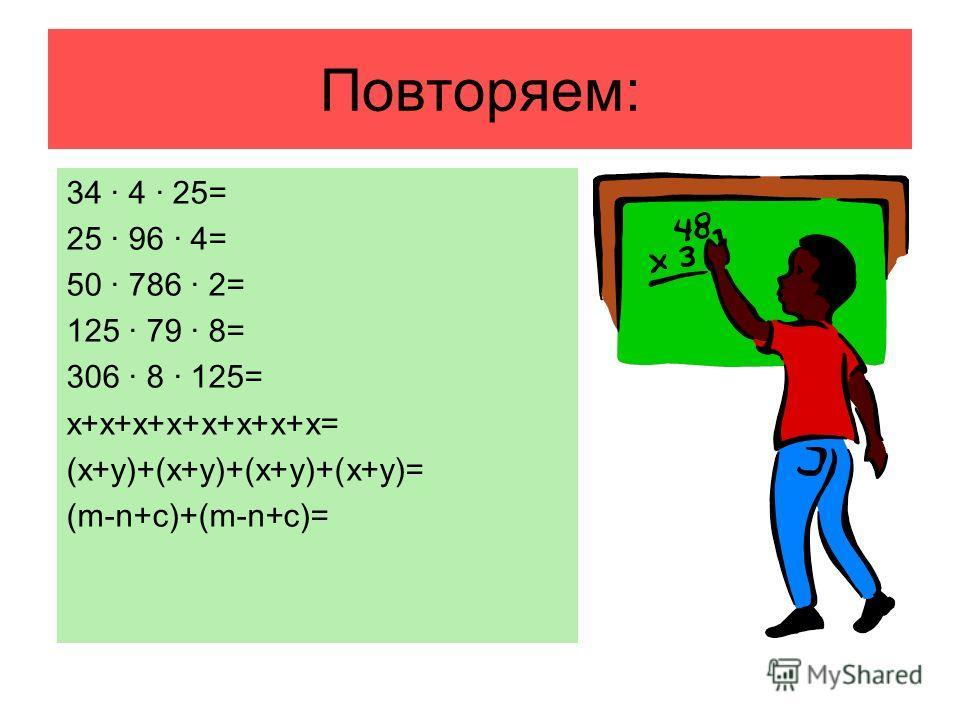 Повторяем: 34 · 4 · 25= 25 · 96 · 4= 50 · 786 · 2= 125 · 79 · 8= 306 · 8 · 125= х+х+х+х+х+х+х+х= (х+у)+(х+у)+(х+у)+(х+у)= (m-n+c)+(m-n+c)=