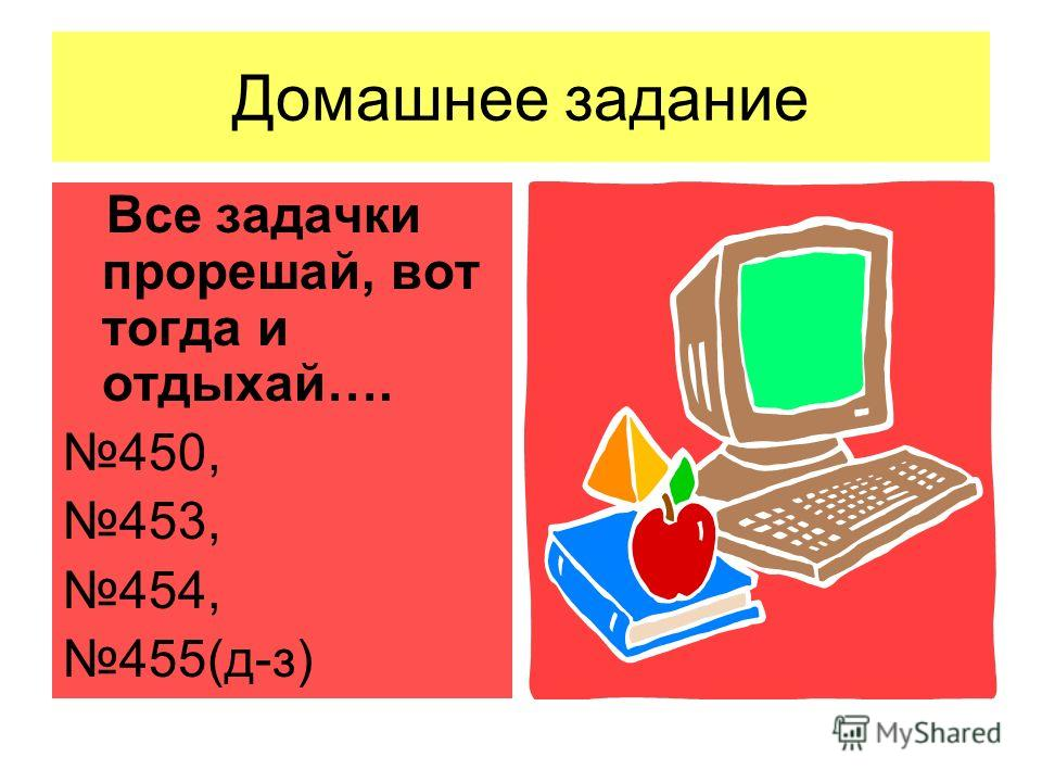 Домашнее задание Все задачки прорешай, вот тогда и отдыхай…. 450, 453, 454, 455(д-з)