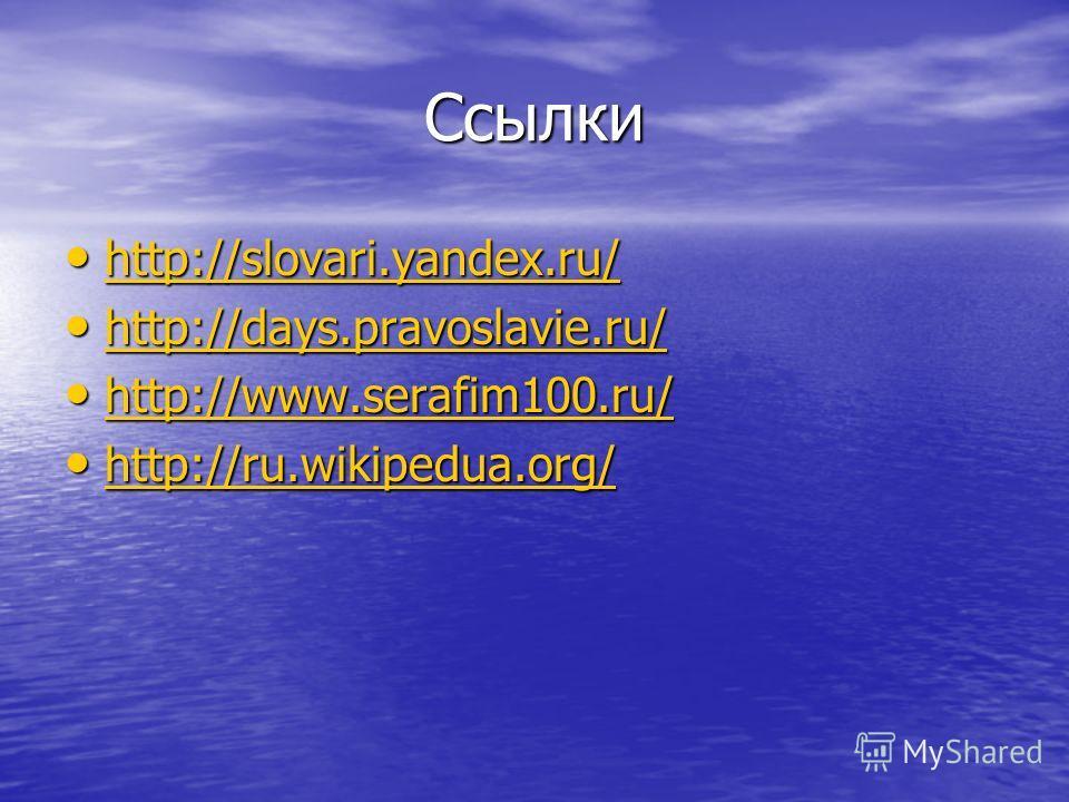 Ссылки http://slovari.yandex.ru/ http://slovari.yandex.ru/ http://slovari.yandex.ru/ http://slovari.yandex.ru/ http://days.pravoslavie.ru/ http://days.pravoslavie.ru/ http://days.pravoslavie.ru/ http://days.pravoslavie.ru/ http://www.serafim100.ru/ h