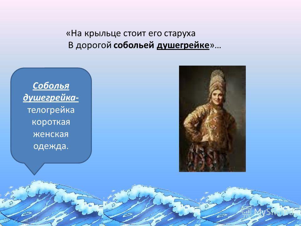 «Сказка о золотой рыбке» «На крыльце стоит его старуха В дорогой собольей душегрейке»… Соболья душегрейка- телогрейка короткая женская одежда.