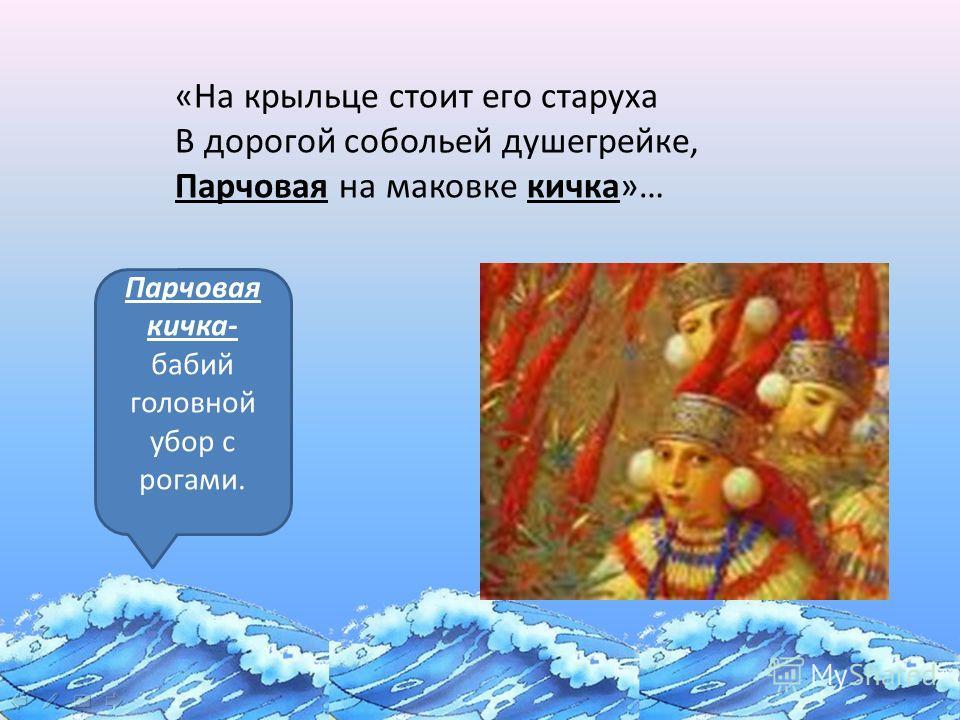 «Сказка о золотой рыбке» Парчовая кичка- бабий головной убор с рогами. «На крыльце стоит его старуха В дорогой собольей душегрейке, Парчовая на маковке кичка»…