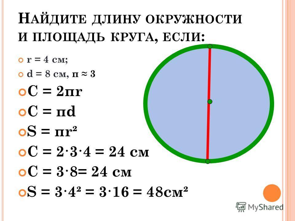 Н АЙДИТЕ ДЛИНУ ОКРУЖНОСТИ И ПЛОЩАДЬ КРУГА, ЕСЛИ : r = 4 см; d = 8 см, π 3 С = 2πr С = πd S = πr² С = 2·3·4 = 24 см С = 3·8= 24 см S = 3·4² = 3·16 = 48см²