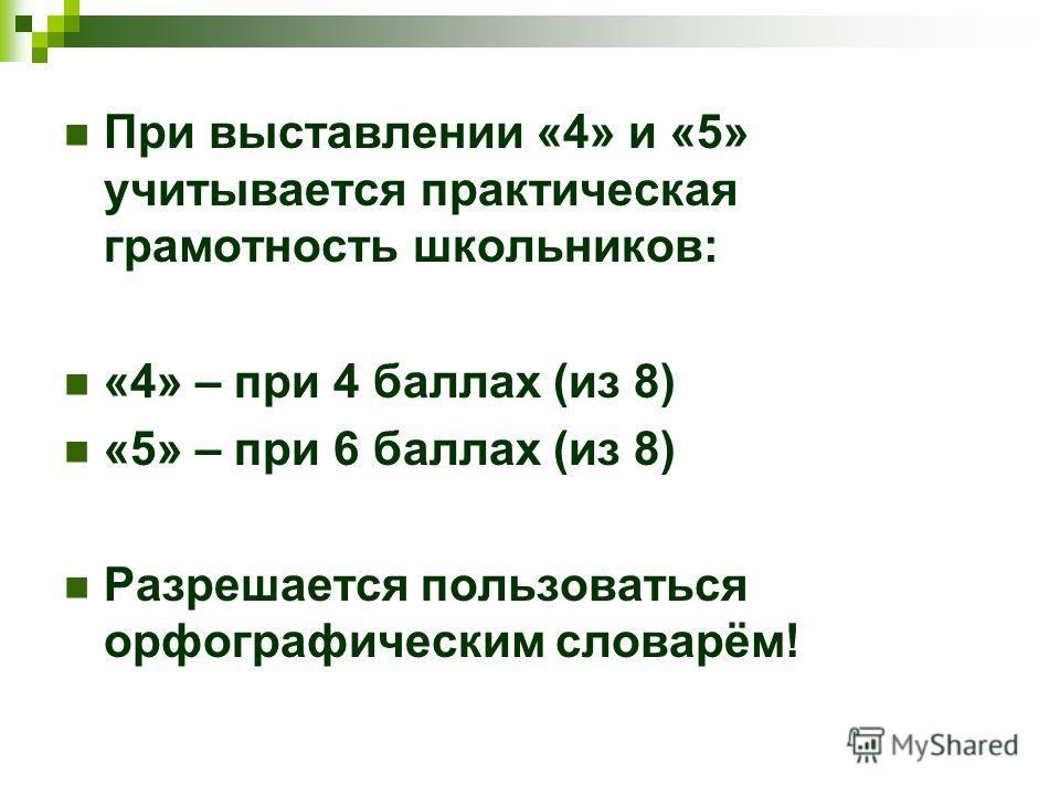 При выставлении «4» и «5» учитывается практическая грамотность школьников: «4» – при 4 баллах (из 8) «5» – при 6 баллах (из 8) Разрешается пользоваться орфографическим словарём!