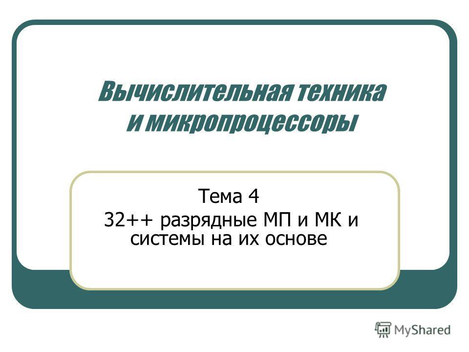 Вычислительная техника и микропроцессоры Тема 4 32++ разрядные МП и МК и системы на их основе