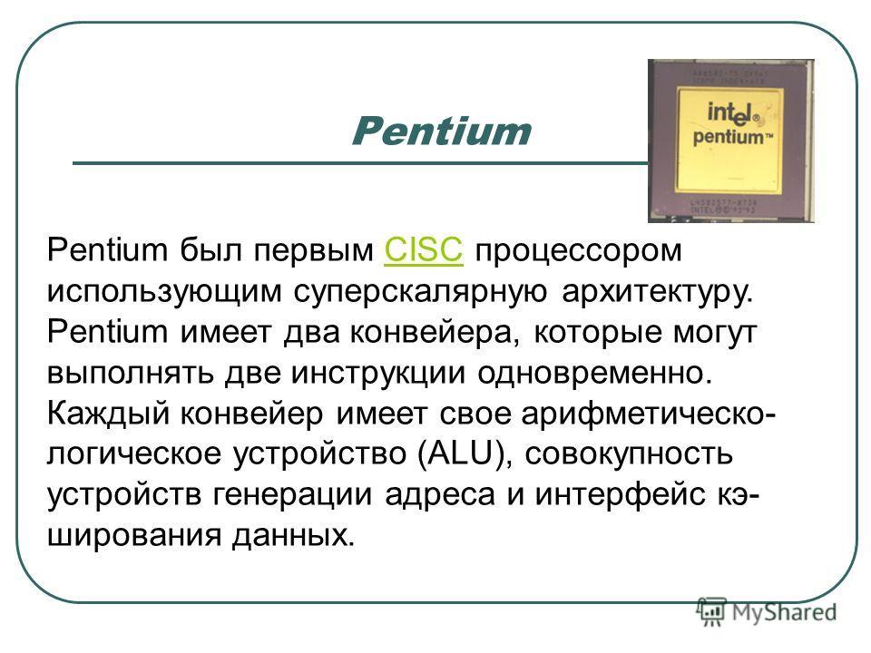 Pentium Pentium был первым CISC процессором использующим суперскалярную архитектуру.CISC Pentium имеет два конвейера, которые могут выполнять две инструкции одновременно. Каждый конвейер имеет свое арифметическо- логическое устройство (ALU), совокупн