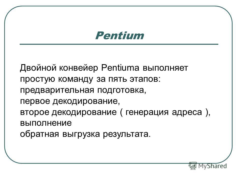 Pentium Двойной конвейер Pentiumа выполняет простую команду за пять этапов: предварительная подготовка, первое декодирование, второе декодирование ( генерация адреса ), выполнение обратная выгрузка результата.